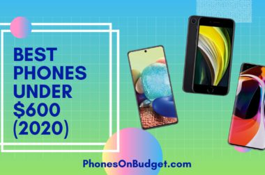 Best Phones Under $600 – Top 5 Best Phones in 2020